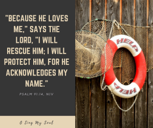_Because he loves me,_ says the lord, _I will rescue him; I will protect him, for he acknowledges my